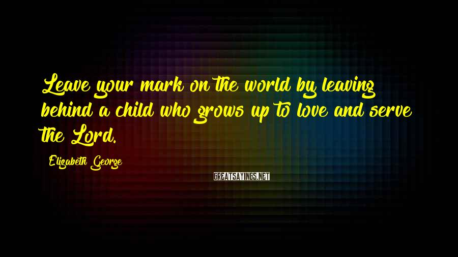 Elizabeth George Sayings: Leave your mark on the world by leaving behind a child who grows up to
