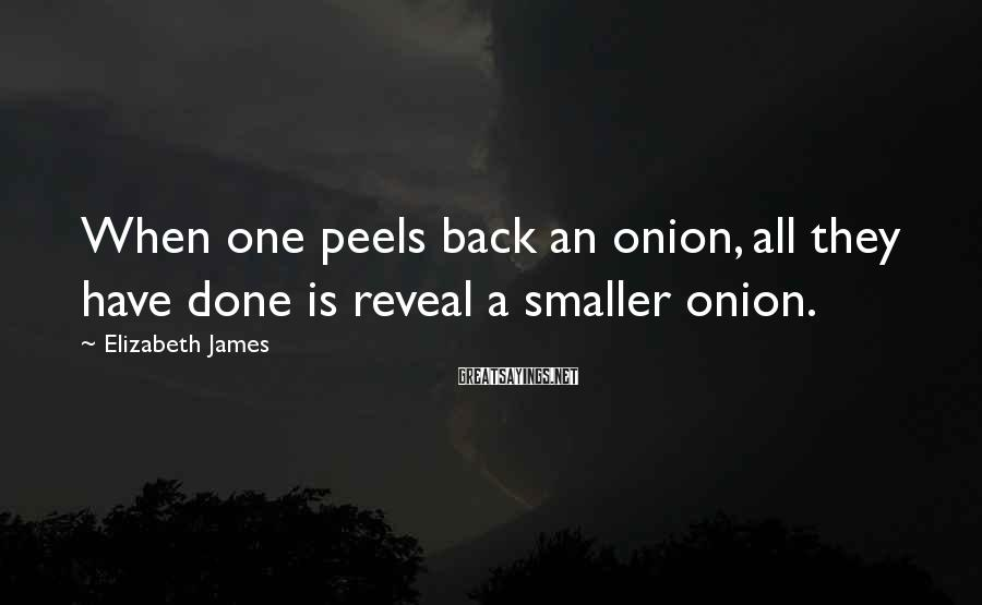 Elizabeth James Sayings: When one peels back an onion, all they have done is reveal a smaller onion.