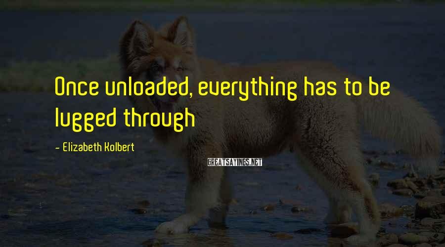 Elizabeth Kolbert Sayings: Once unloaded, everything has to be lugged through