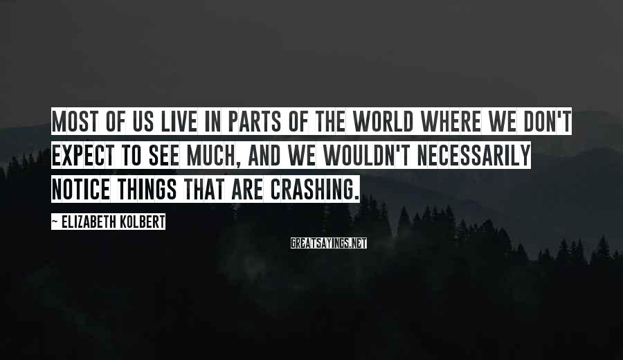 Elizabeth Kolbert Sayings: Most of us live in parts of the world where we don't expect to see