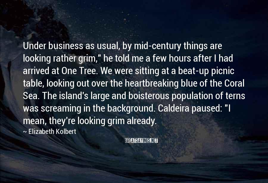 """Elizabeth Kolbert Sayings: Under business as usual, by mid-century things are looking rather grim,"""" he told me a"""