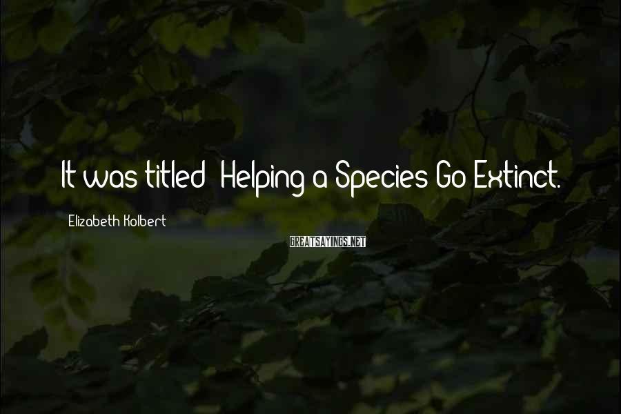 "Elizabeth Kolbert Sayings: It was titled ""Helping a Species Go Extinct."