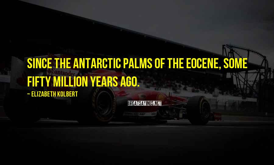 Elizabeth Kolbert Sayings: Since the Antarctic palms of the Eocene, some fifty million years ago.