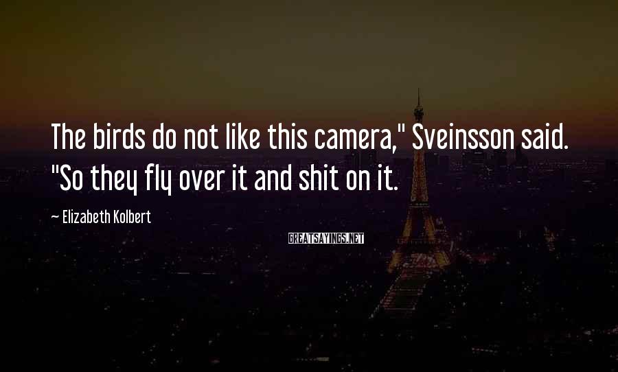 """Elizabeth Kolbert Sayings: The birds do not like this camera,"""" Sveinsson said. """"So they fly over it and"""