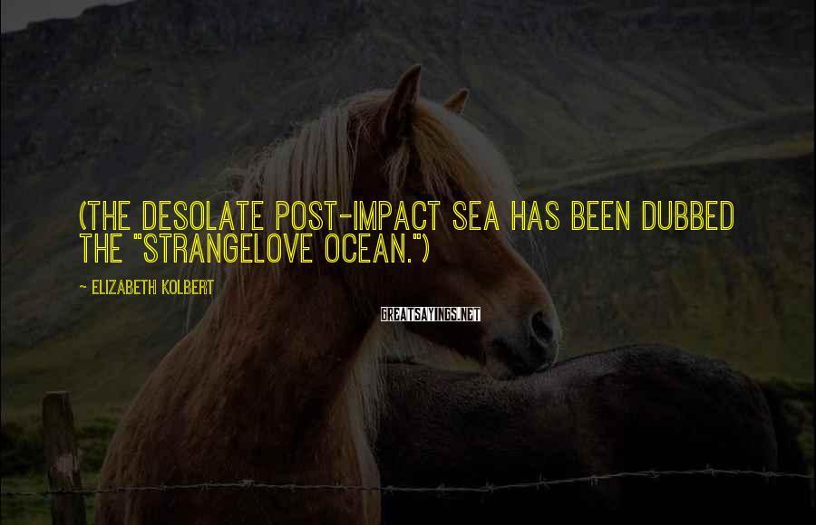 "Elizabeth Kolbert Sayings: (The desolate post-impact sea has been dubbed the ""Strangelove ocean."")"