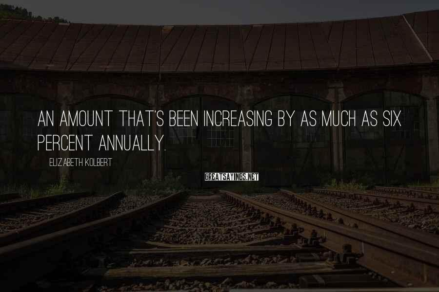 Elizabeth Kolbert Sayings: An amount that's been increasing by as much as six percent annually.