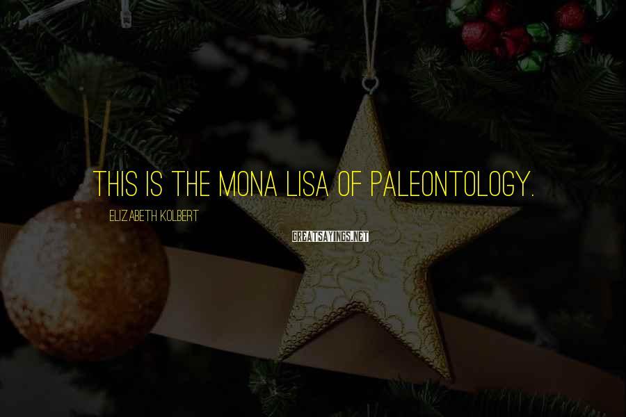 Elizabeth Kolbert Sayings: This is the Mona Lisa of paleontology.