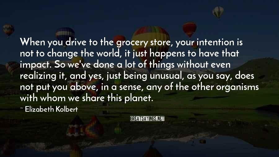 Elizabeth Kolbert Sayings: When you drive to the grocery store, your intention is not to change the world,