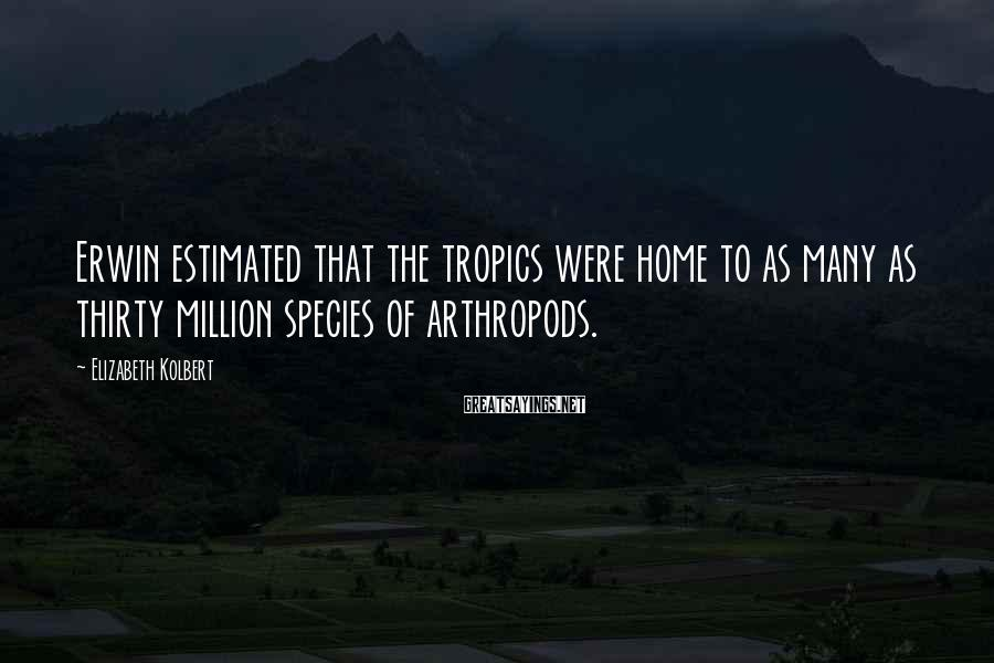Elizabeth Kolbert Sayings: Erwin estimated that the tropics were home to as many as thirty million species of