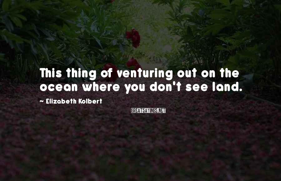 Elizabeth Kolbert Sayings: This thing of venturing out on the ocean where you don't see land.