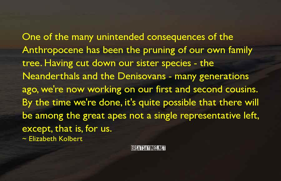 Elizabeth Kolbert Sayings: One of the many unintended consequences of the Anthropocene has been the pruning of our