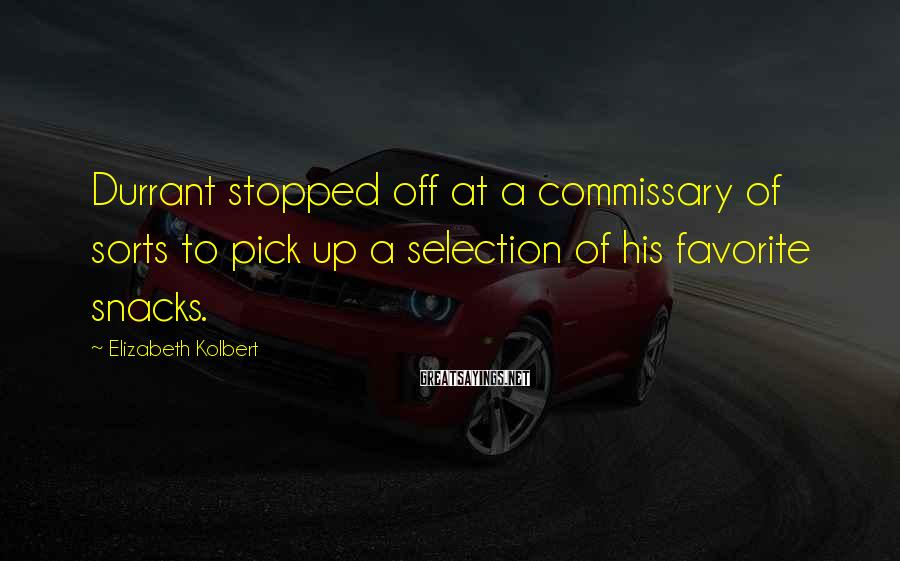 Elizabeth Kolbert Sayings: Durrant stopped off at a commissary of sorts to pick up a selection of his