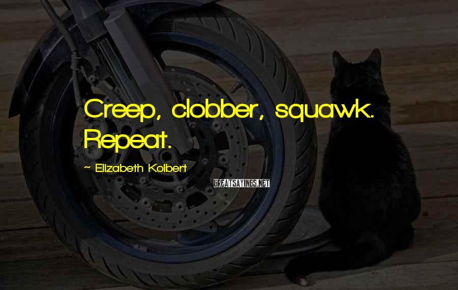 Elizabeth Kolbert Sayings: Creep, clobber, squawk. Repeat.