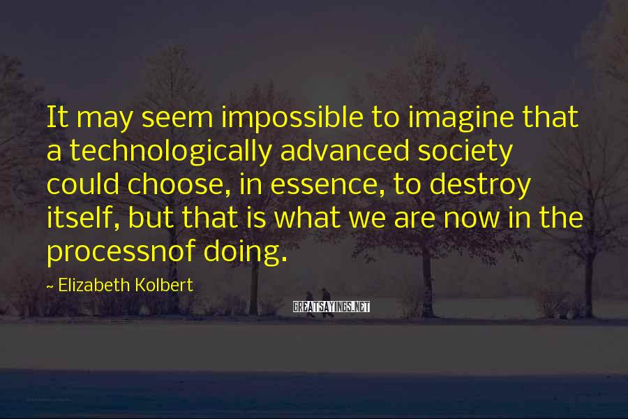 Elizabeth Kolbert Sayings: It may seem impossible to imagine that a technologically advanced society could choose, in essence,