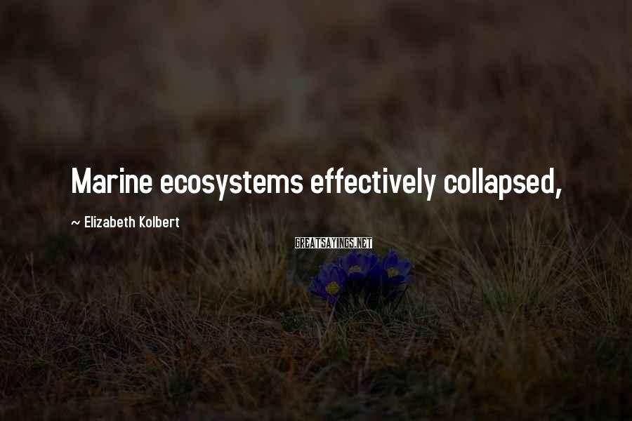 Elizabeth Kolbert Sayings: Marine ecosystems effectively collapsed,