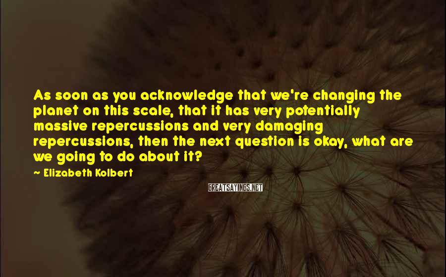 Elizabeth Kolbert Sayings: As soon as you acknowledge that we're changing the planet on this scale, that it