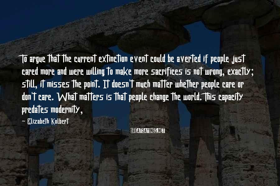 Elizabeth Kolbert Sayings: To argue that the current extinction event could be averted if people just cared more