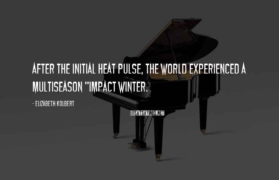"Elizabeth Kolbert Sayings: After the initial heat pulse, the world experienced a multiseason ""impact winter."