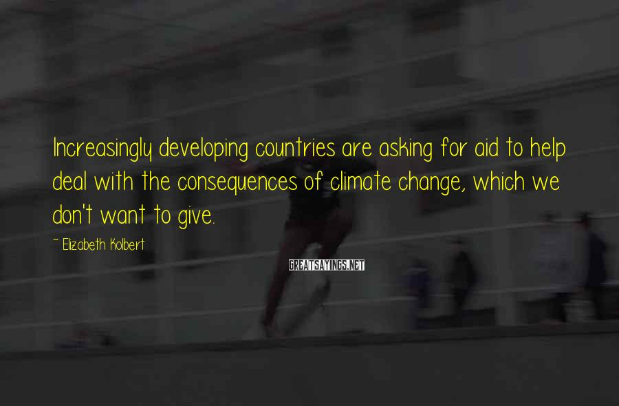 Elizabeth Kolbert Sayings: Increasingly developing countries are asking for aid to help deal with the consequences of climate