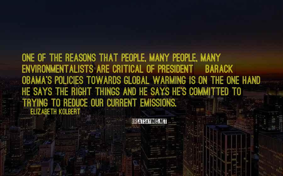 Elizabeth Kolbert Sayings: One of the reasons that people, many people, many environmentalists are critical of President [Barack]