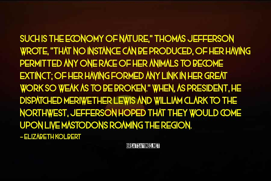 """Elizabeth Kolbert Sayings: Such is the economy of nature,"""" Thomas Jefferson wrote, """"that no instance can be produced,"""