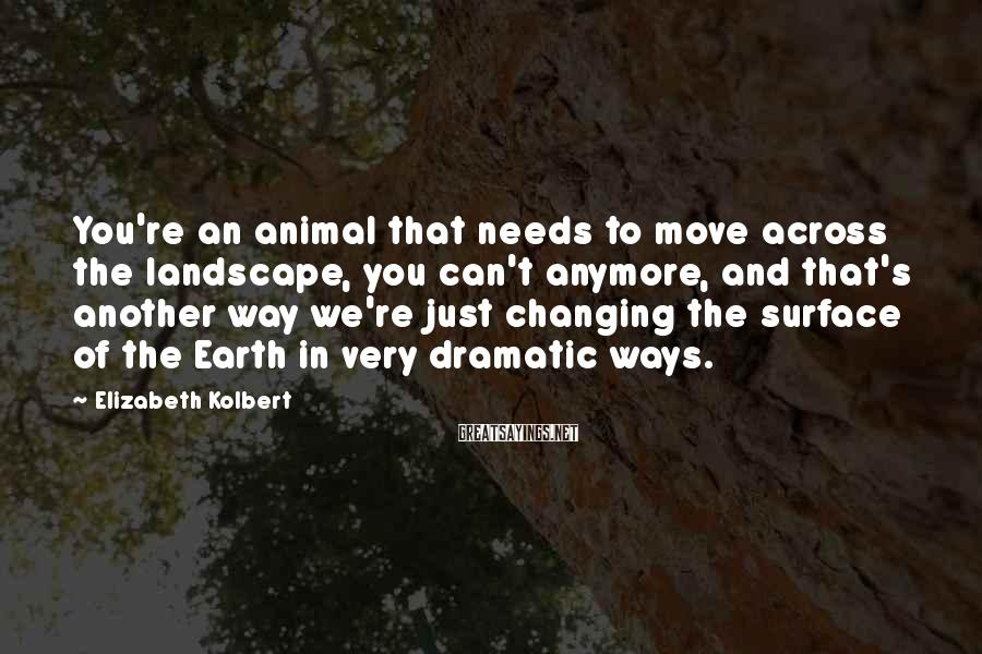 Elizabeth Kolbert Sayings: You're an animal that needs to move across the landscape, you can't anymore, and that's