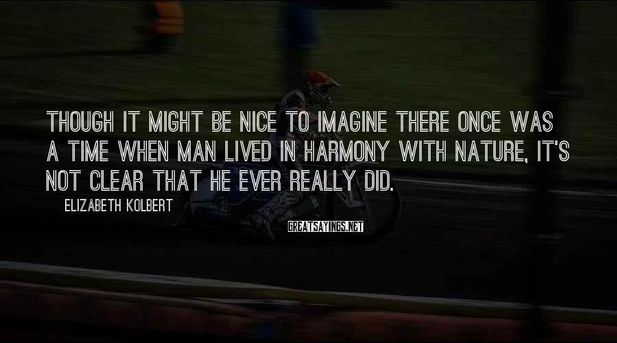 Elizabeth Kolbert Sayings: Though it might be nice to imagine there once was a time when man lived
