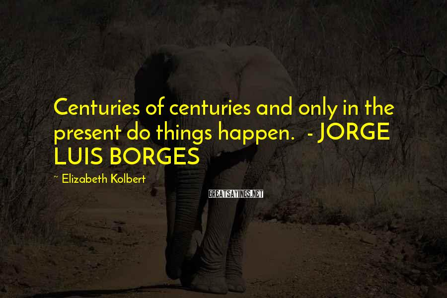 Elizabeth Kolbert Sayings: Centuries of centuries and only in the present do things happen. - JORGE LUIS BORGES