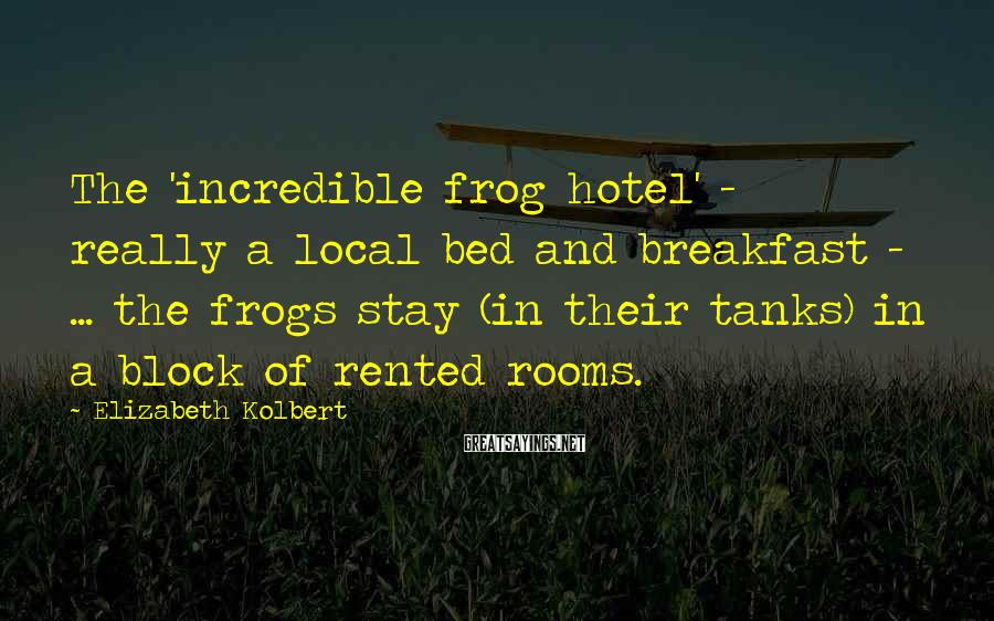 Elizabeth Kolbert Sayings: The 'incredible frog hotel' - really a local bed and breakfast - ... the frogs