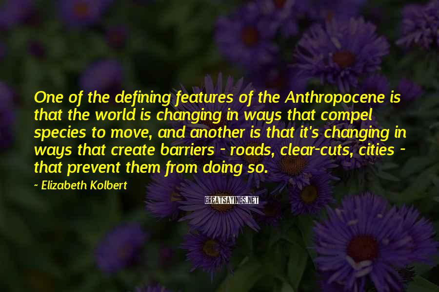 Elizabeth Kolbert Sayings: One of the defining features of the Anthropocene is that the world is changing in