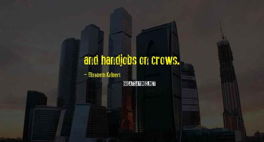 Elizabeth Kolbert Sayings: and handjobs on crows.