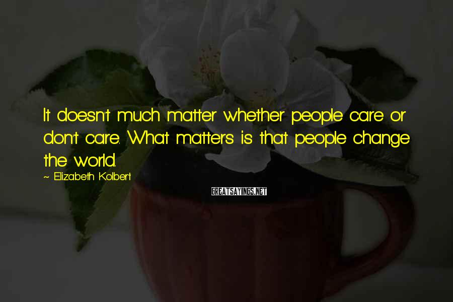 Elizabeth Kolbert Sayings: It doesn't much matter whether people care or don't care. What matters is that people