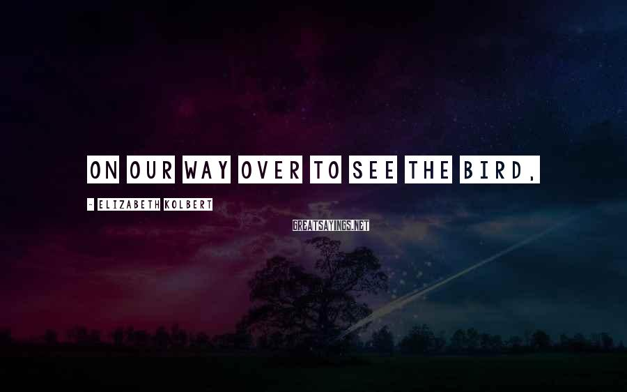 Elizabeth Kolbert Sayings: On our way over to see the bird,