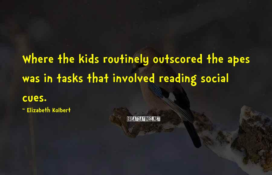 Elizabeth Kolbert Sayings: Where the kids routinely outscored the apes was in tasks that involved reading social cues.