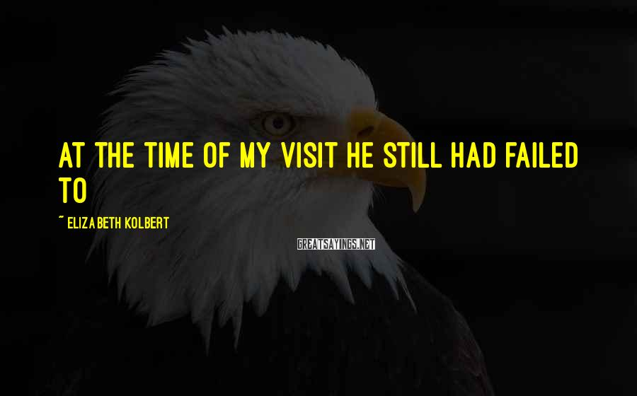 Elizabeth Kolbert Sayings: at the time of my visit he still had failed to