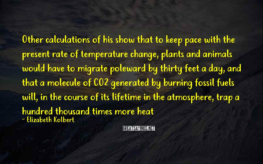 Elizabeth Kolbert Sayings: Other calculations of his show that to keep pace with the present rate of temperature