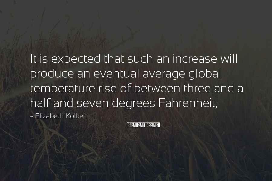 Elizabeth Kolbert Sayings: It is expected that such an increase will produce an eventual average global temperature rise