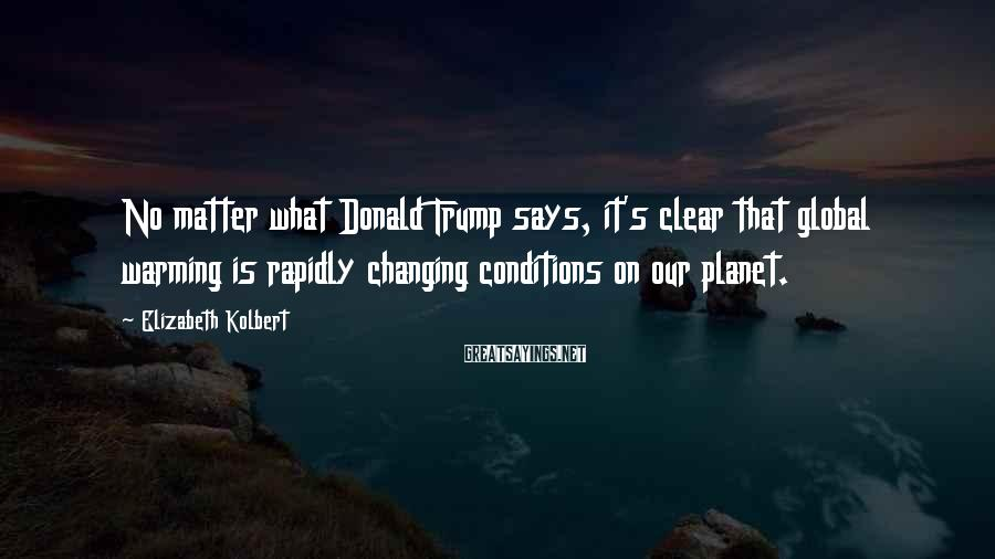 Elizabeth Kolbert Sayings: No matter what Donald Trump says, it's clear that global warming is rapidly changing conditions