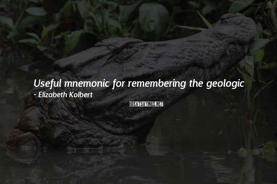 Elizabeth Kolbert Sayings: Useful mnemonic for remembering the geologic periods of the last half-billion years is: Camels Often