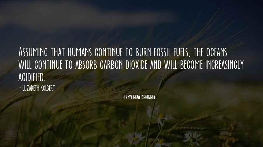Elizabeth Kolbert Sayings: Assuming that humans continue to burn fossil fuels, the oceans will continue to absorb carbon