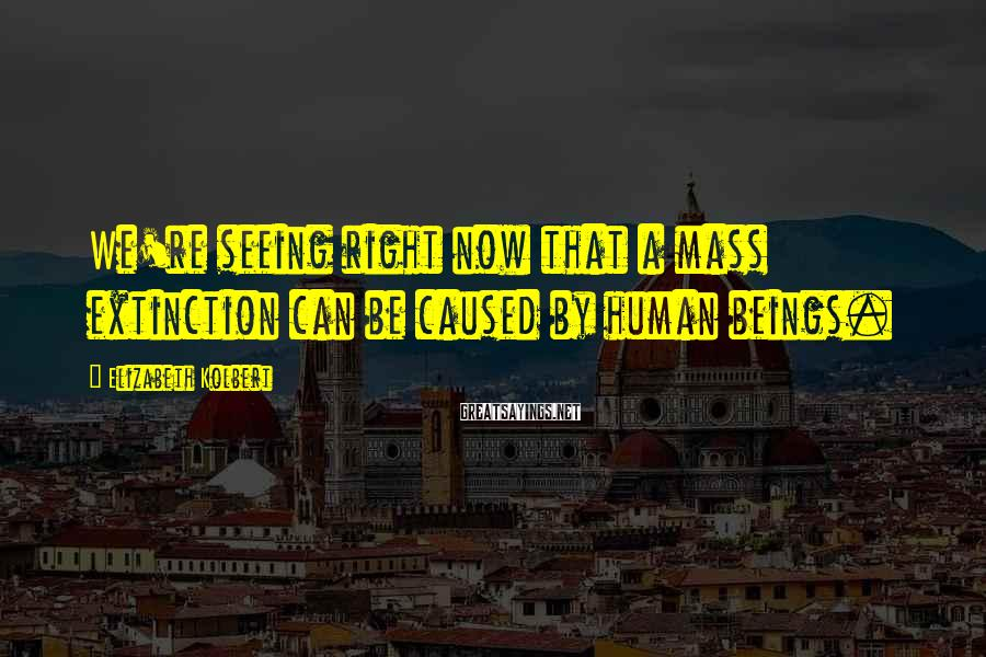 Elizabeth Kolbert Sayings: We're seeing right now that a mass extinction can be caused by human beings.
