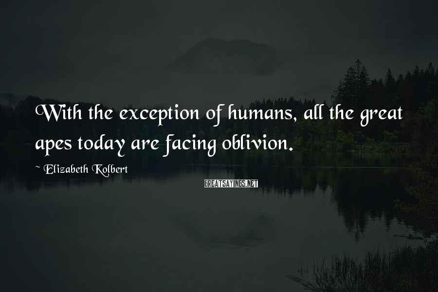 Elizabeth Kolbert Sayings: With the exception of humans, all the great apes today are facing oblivion.