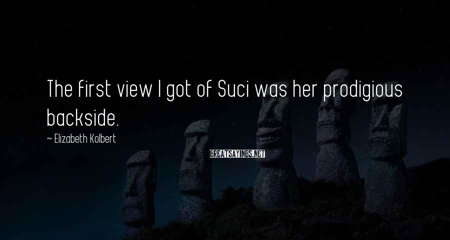 Elizabeth Kolbert Sayings: The first view I got of Suci was her prodigious backside.
