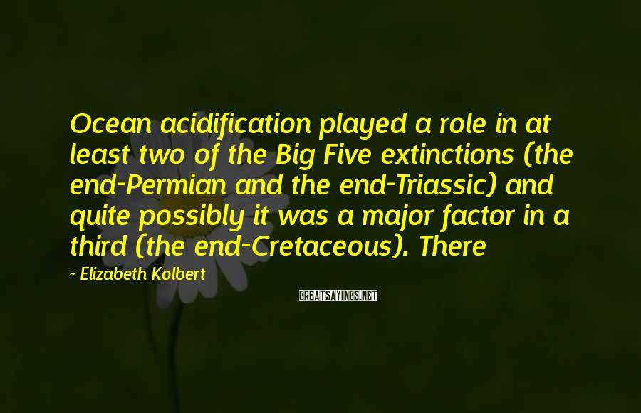 Elizabeth Kolbert Sayings: Ocean acidification played a role in at least two of the Big Five extinctions (the