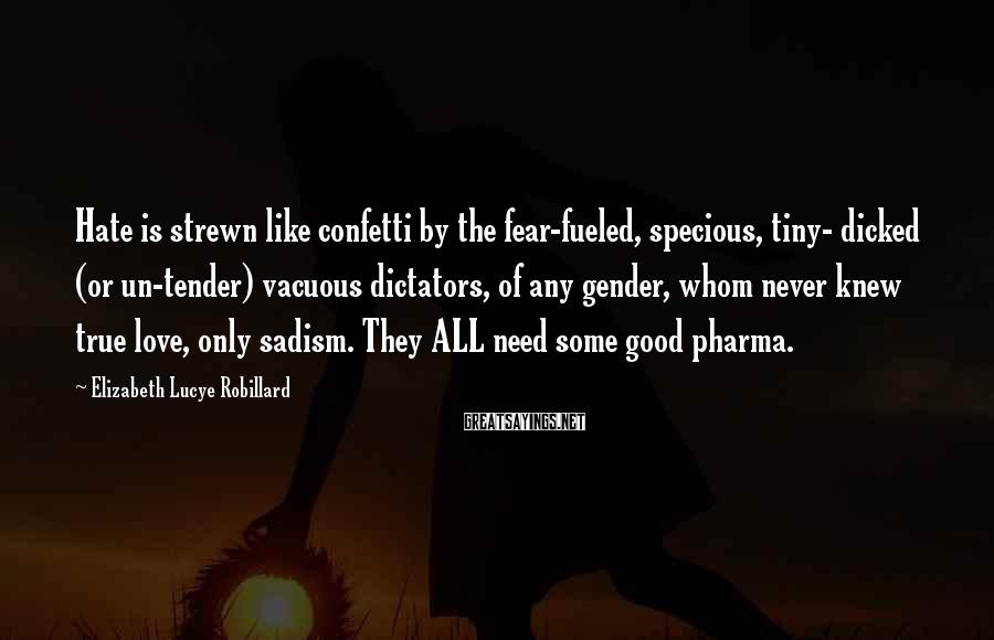 Elizabeth Lucye Robillard Sayings: Hate is strewn like confetti by the fear-fueled, specious, tiny- dicked (or un-tender) vacuous dictators,