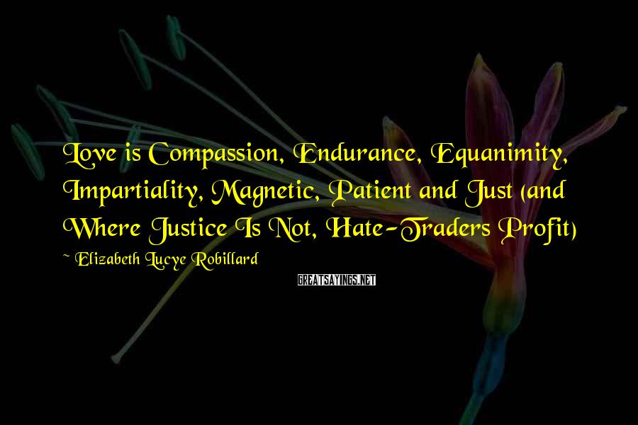 Elizabeth Lucye Robillard Sayings: Love is Compassion, Endurance, Equanimity, Impartiality, Magnetic, Patient and Just (and Where Justice Is Not,
