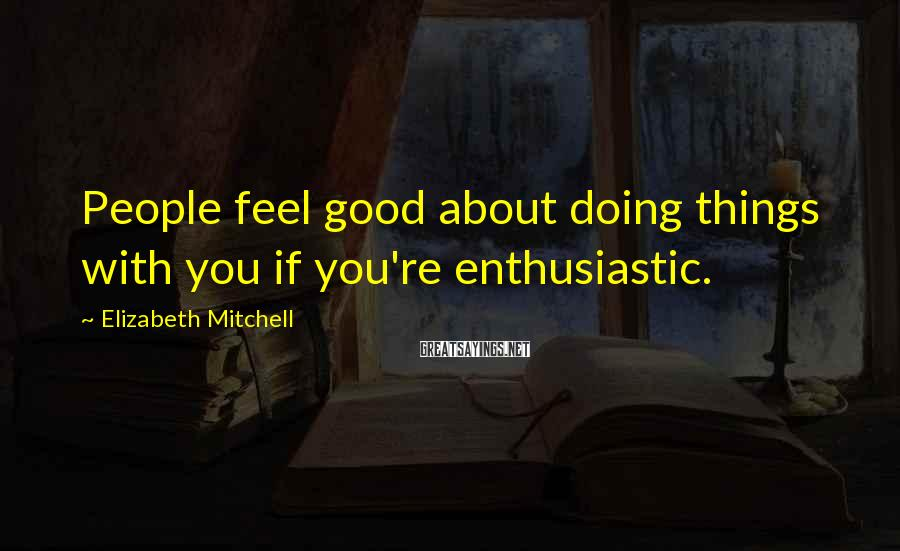 Elizabeth Mitchell Sayings: People feel good about doing things with you if you're enthusiastic.