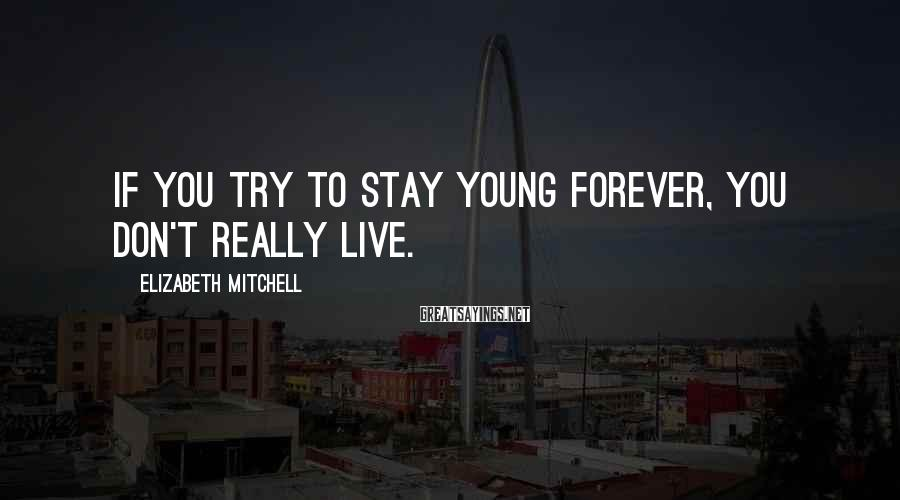 Elizabeth Mitchell Sayings: If you try to stay young forever, you don't really live.