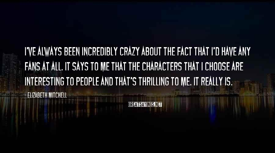 Elizabeth Mitchell Sayings: I've always been incredibly crazy about the fact that I'd have any fans at all.