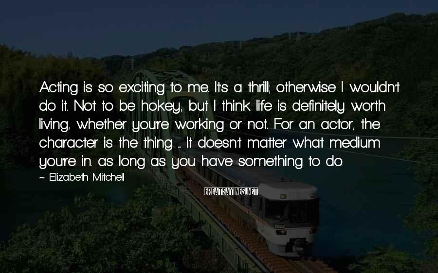 Elizabeth Mitchell Sayings: Acting is so exciting to me. It's a thrill; otherwise I wouldn't do it. Not